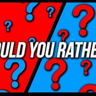 Would you rather???